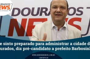 """""""Me sinto preparado para administrar Dourados"""", diz pré-candidato a prefeito Barbosinha"""